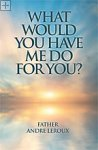What Would You Have Me Do for You? Father Andre Leroux