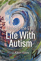 Living in the Eye: Life With Autism<BR><i>J. Kevin Vasey</i>