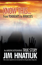 Know This�From Torments to Miracles<BR><i> Jim Hnatiuk</i>